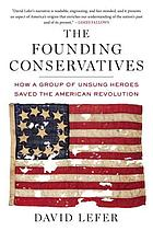 The founding conservatives : how a group of unsung heroes saved the American Revolution