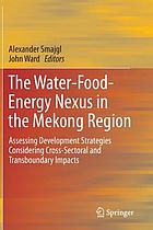 The water-food-energy nexus in the Mekong Region : assessing development strategies considering cross-sectoral and transboundary impacts