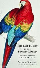 The last flight of the scarlet macaw : one woman's fight to save the world's most beautiful bird