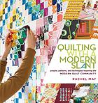 Quilting with a modern slant : people, patterns, and techniques inspiring the Modern Quilt Community
