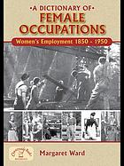 A Dictionary of Female Occupations : Women's Employment 1850-1950.