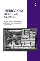Imprisoning medieval women : the non-judicial confinement and abduction of women in England, c.1170-1509