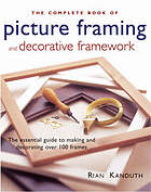 The complete book of picture framing & decorative framework : the essential guide to making and decorating over 100 frames
