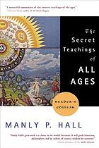 The secret teachings of all ages : an encyclopedic outline of Masonic, Hermetic, Qabbalistic, and Rosicrucian symbolical philosophy : being an interpretation of the secret teachings concealed within the rituals, allegories, and mysteries of the ages