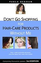 Don't go shopping for hair care products without me : over 4,000 brand name products reviewed, plus the latest hair care information