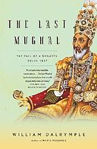 The last Mughal : the fall of a dynasty : Delhi, 1857