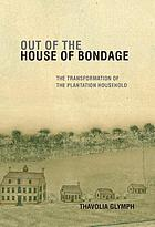 Out of the house of bondage : the transformation of the plantation household