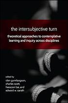 The intersubjective turn : theoretical approaches to contemplative learning and inquiry across disciplines