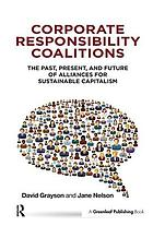 Corporate responsibility coalitions : the past, present, and future of alliances for sustainable capitalism