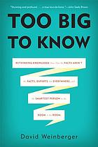 Too big to know : rethinking knowledge now that the facts aren't facts, experts are everywhere, and the smartest person in the room is the room