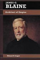James G. Blaine : architect of empire