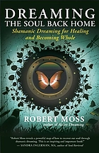 Dreaming the soul back home : Shamanic dreaming for healing and becoming whole