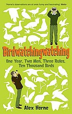 Birdwatchingwatching : one year, two men, three rules, ten thousand birds
