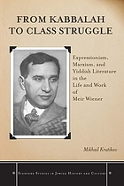 From Kabbalah to class struggle : expressionism, Marxism, and Yiddish literature in the life and work of Meir Wiener