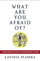 What are you afraid of? : a body/mind guide to courageous living