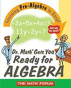 Dr. Math gets you ready for algebra : learning pre-algebra is easy! just ask Dr. Math!