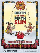 Birth of the fifth sun : and other Mesoamerican tales
