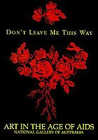 Don't leave me this way : art in the age of AIDS