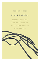 Plain radical : living, loving and learning to leave the planet gracefully.