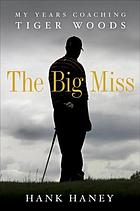 The big miss : my years coaching Tiger Woods