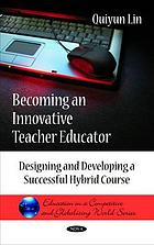 Becoming an innovative teacher educator : designing and developing a successful hybrid course