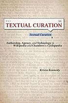 Textual curation : authorship, agency, and technology in Wikipedia and Chambers's Cyclopædia