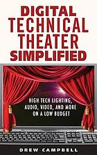 Digital technical theater simplified : high tech lighting, audio, video, and more on a low budget