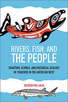 Rivers, fish, and the people : tradition, science, and historical ecology of fisheries in the American West