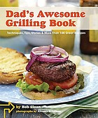 Dad's awesome grilling book : techniques, tips, stories, & more than 100 great recipes