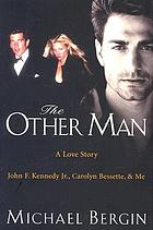 The other man : a love story : John F. Kennedy Jr., Carolyn Bessette, and me