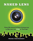 Naked lens : video blogging & video journaling to reclaim the YOU in YouTube : use your camera to ignite creativity, increase mindfulness, and view life from a new angle