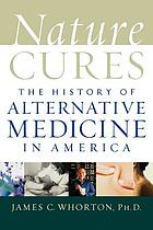 Nature cures : the history of alternative medicine in America