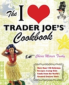 The I [heart] Trader Joe's cookbook : more than 150 delicious recipes using only foods from the world's greatest grocery store