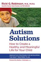 Autism solutions : how to create a healthy and meaningful life for your child