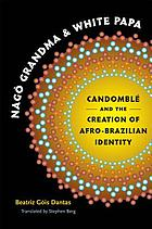 Nagô Grandma and White Papa : Candomblé and the creation of Afro-Brazilian identity
