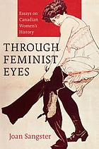 Through feminist eyes : essays on Canadian women's history