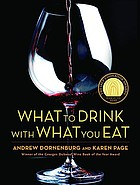 What to drink with what you eat : the definitive guide to pairing food with wine, beer, spirits, coffee, tea-- even water--  based on expert advice from Americas best Sommeliers