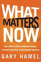 What matters now : how to win in a world of relentless change, ferocious competition, and unstoppable innovation