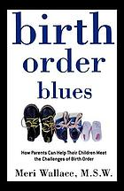 Birth order blues : how parents can help their children meet the challenges of birth order
