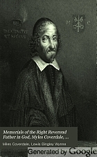 Memorials of the Right Reverend Father in God, Myles Coverdale, sometime Lord Bishop of Exeter : who translated the whole Bible into English ; Together with divers matters relating to the promulgation of the Bible in the reign of Henry the Eighth.