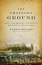 The training ground : Grant, Lee, Sherman, and Davis in the Mexican War, 1846-1848