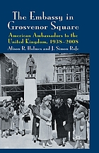 The embassy in Grosvenor Square : American Ambassadors to the United Kingdom, 1938-2008