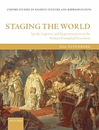 Staging the world : spoils, captives, and representations in the Roman triumphal procession