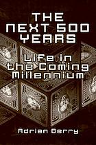 The next 500 years : life in the coming millennium