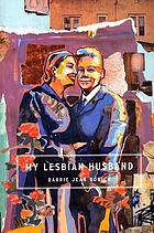 My lesbian husband : landscapes of a marriage