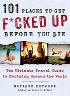 101 places to get f*cked up before you die : the ultimate travel guide to partying around the world