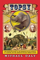 Topsy : the startling story of the crooked-tailed elephant, P.T. Barnum, and the American wizard, Thomas Edison
