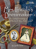 Mrs. Lincoln's dressmaker : the unlikely friendship of Elizabeth Keckley & Mary Todd Lincoln