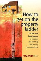 How to get on the property ladder : the first-time buyer's guide to escaping the rent trap and owning your own home