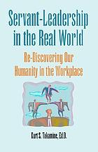 Servant-leadership in the real world : re-discovering our humanity in the workplace